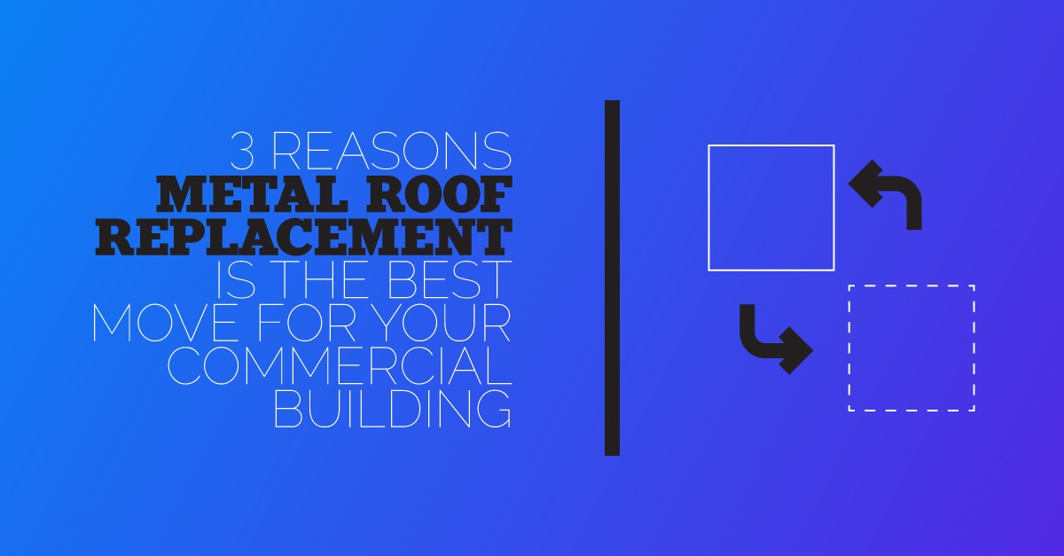 3 Reasons Metal Roof Replacement is the Best Move for Your Commercial Building