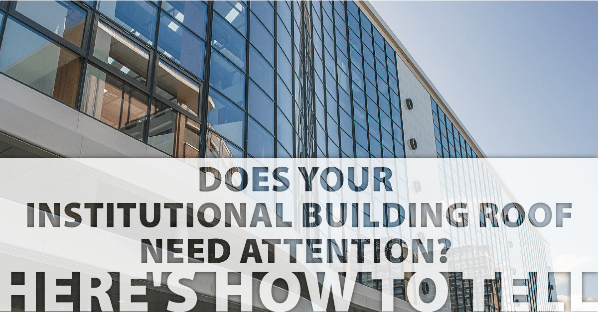 Does Your Institutional Building Roof Need Attention? Here's How to Tell