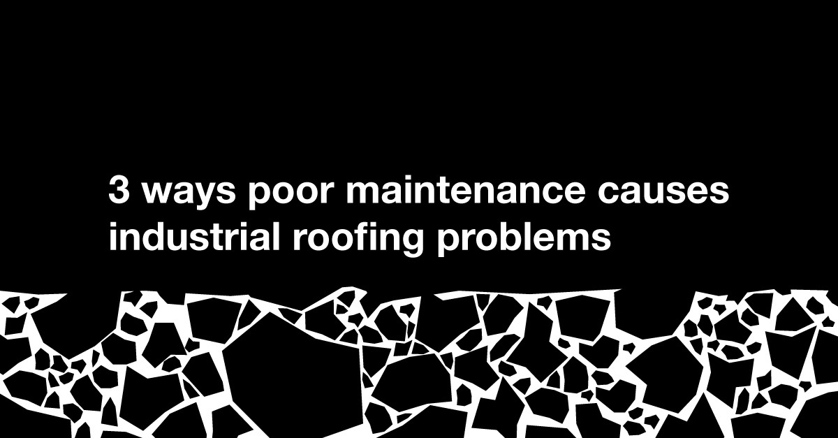 3 Ways Poor Maintenance Causes Industrial Roofing Problems