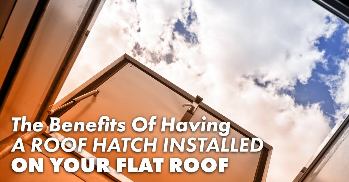 The Benefits Of Having A Roof Hatch Installed On Your Flat Roof
